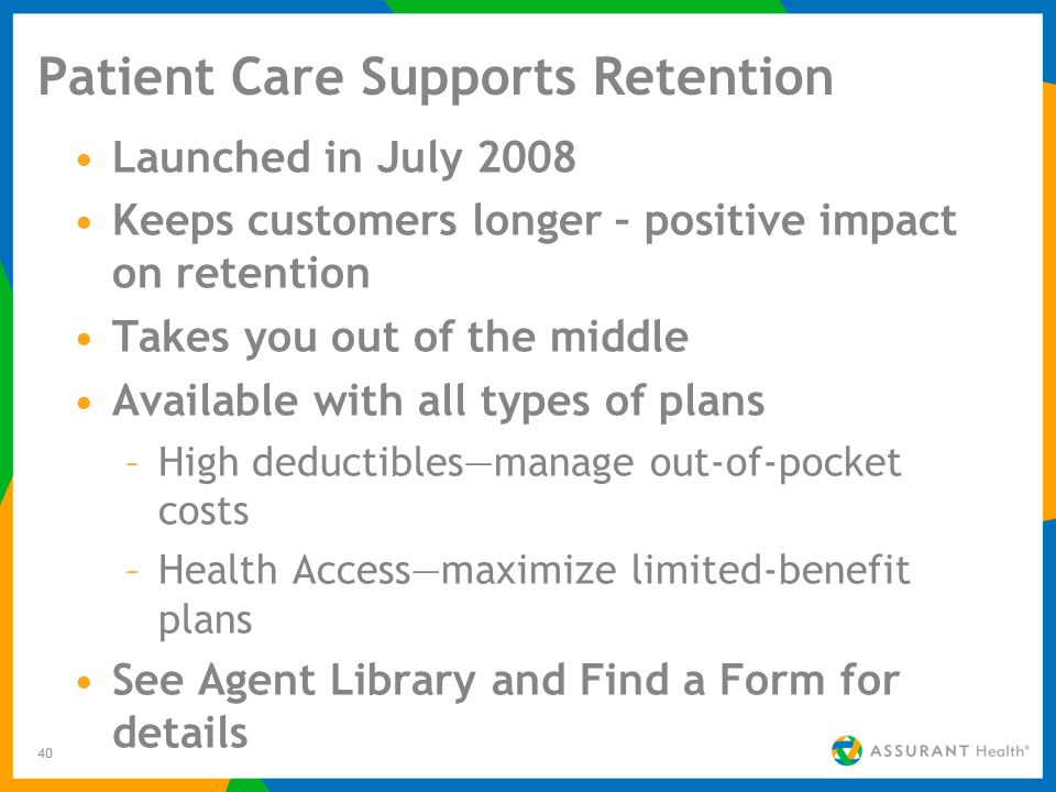 40 Patient Care Supports Retention Launched in July 2008 Keeps customers longer – positive impact on retention Takes you out of the middle Available with all types of plans –High deductiblesmanage out-of-pocket costs –Health Accessmaximize limited-benefit plans See Agent Library and Find a Form for details