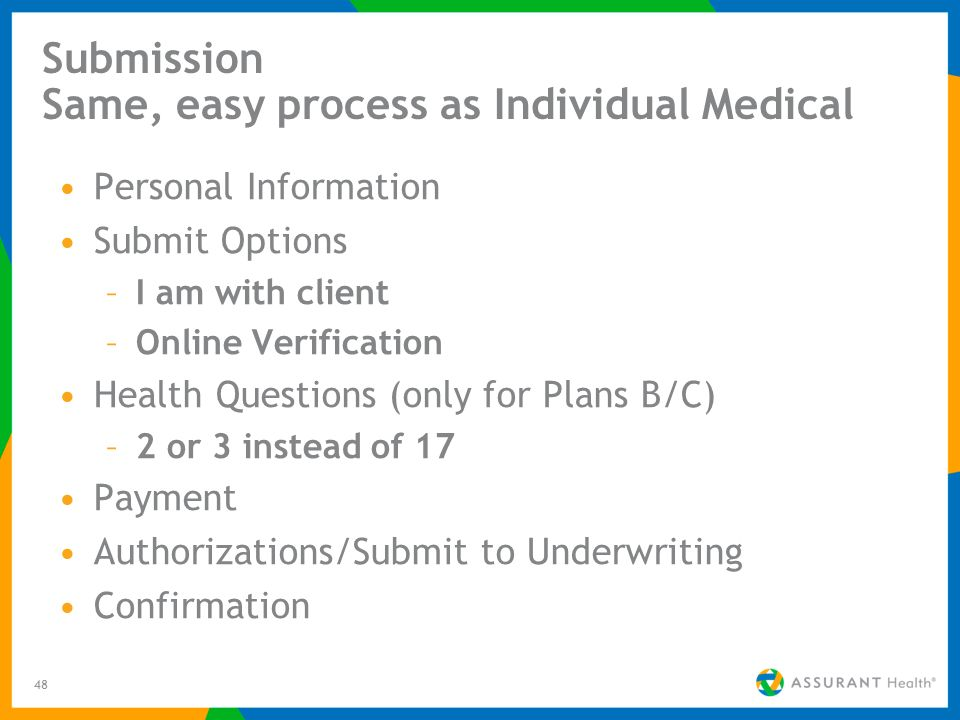 48 Submission Same, easy process as Individual Medical Personal Information Submit Options –I am with client –Online Verification Health Questions (only for Plans B/C) –2 or 3 instead of 17 Payment Authorizations/Submit to Underwriting Confirmation