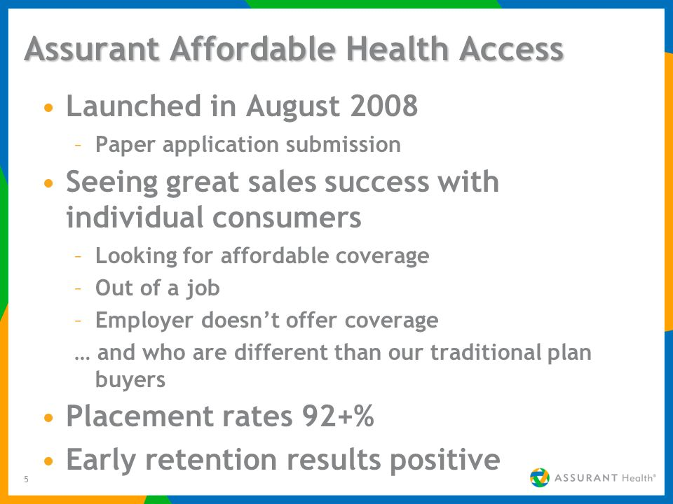 5 Assurant Affordable Health Access Launched in August 2008 –Paper application submission Seeing great sales success with individual consumers –Lookin