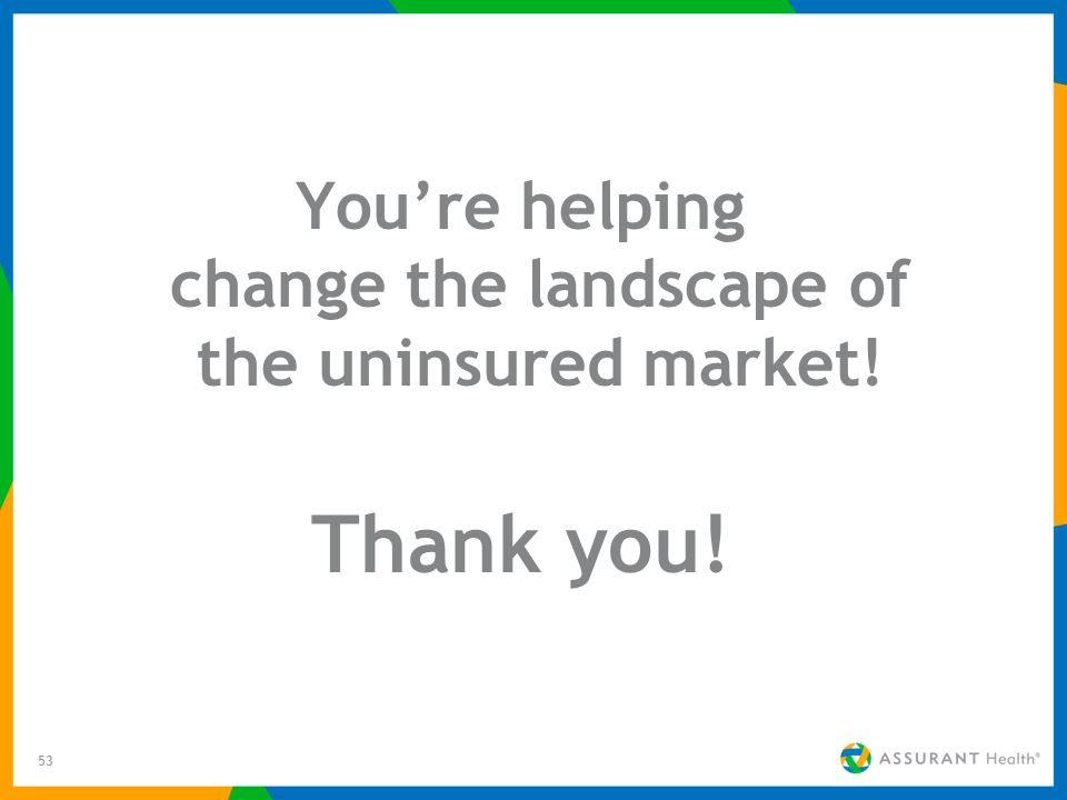 53 Youre helping change the landscape of the uninsured market! Thank you!
