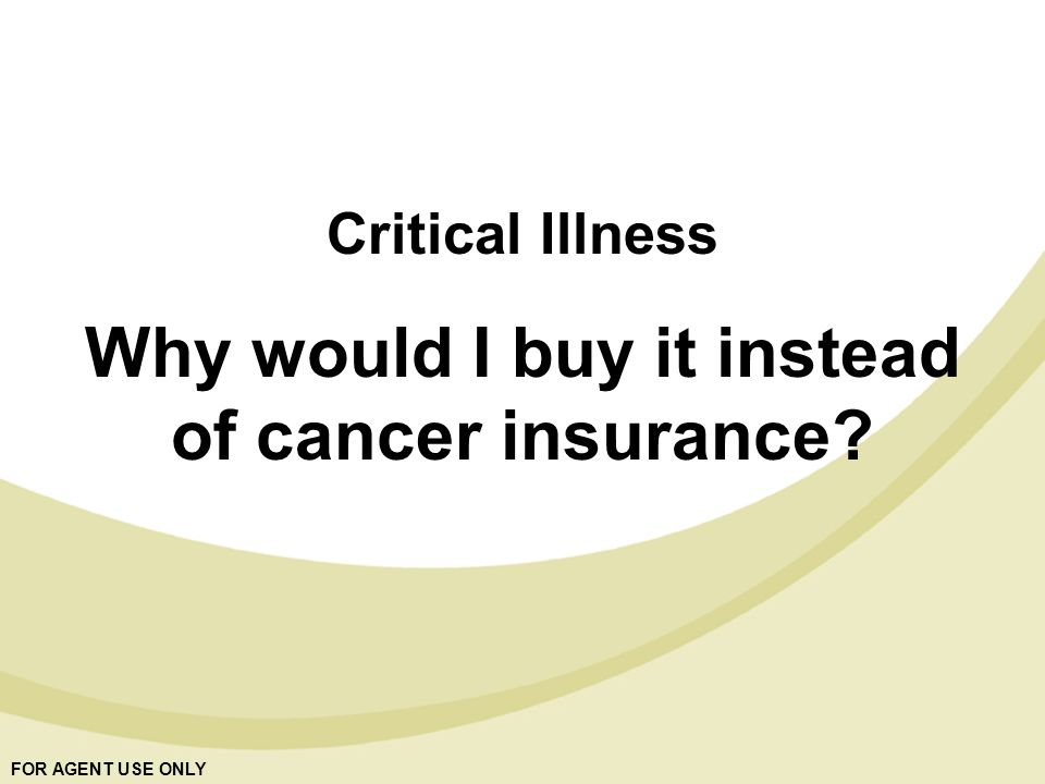 FOR AGENT USE ONLY Critical Illness Why would I buy it instead of cancer insurance?