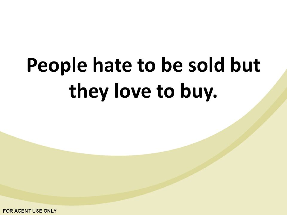 FOR AGENT USE ONLY People hate to be sold but they love to buy.