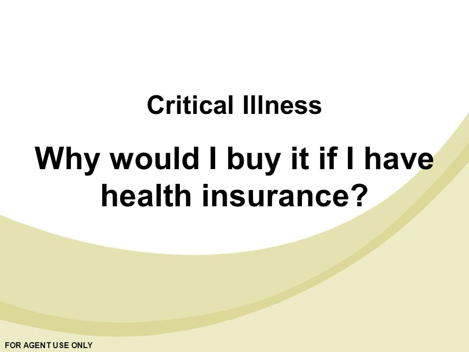 FOR AGENT USE ONLY Critical Illness Why would I buy it if I have health insurance?