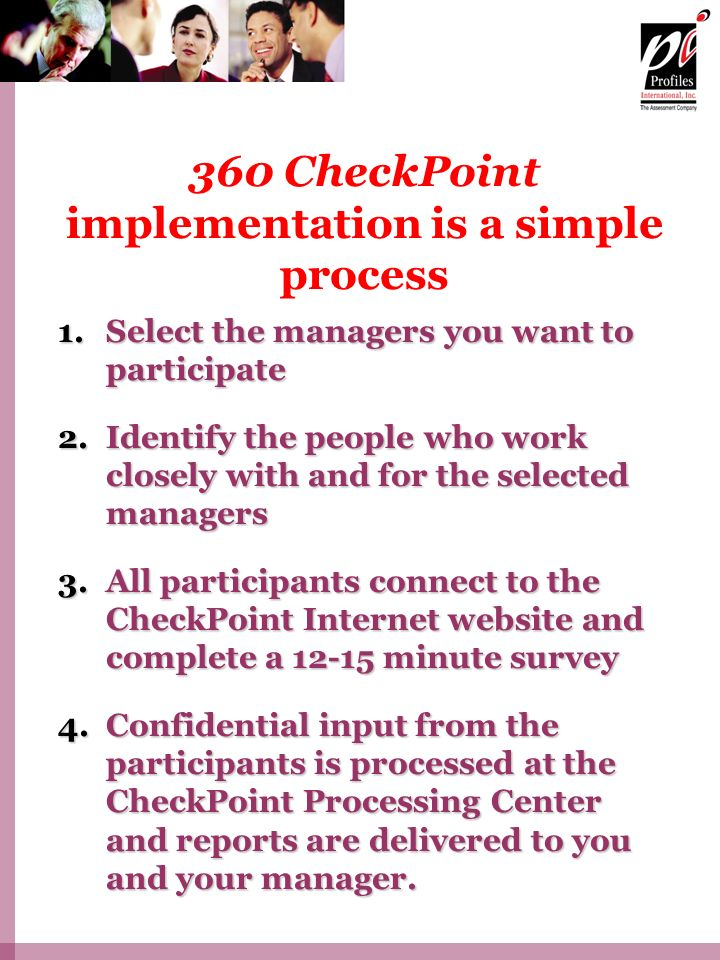 360 CheckPoint implementation is a simple process 1.Select the managers you want to participate 2.Identify the people who work closely with and for the selected managers 3.All participants connect to the CheckPoint Internet website and complete a 12-15 minute survey 4.Confidential input from the participants is processed at the CheckPoint Processing Center and reports are delivered to you and your manager.