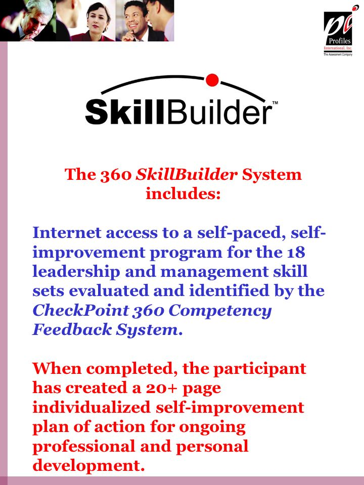The 360 SkillBuilder System includes: Internet access to a self-paced, self- improvement program for the 18 leadership and management skill sets evaluated and identified by the CheckPoint 360 Competency Feedback System.
