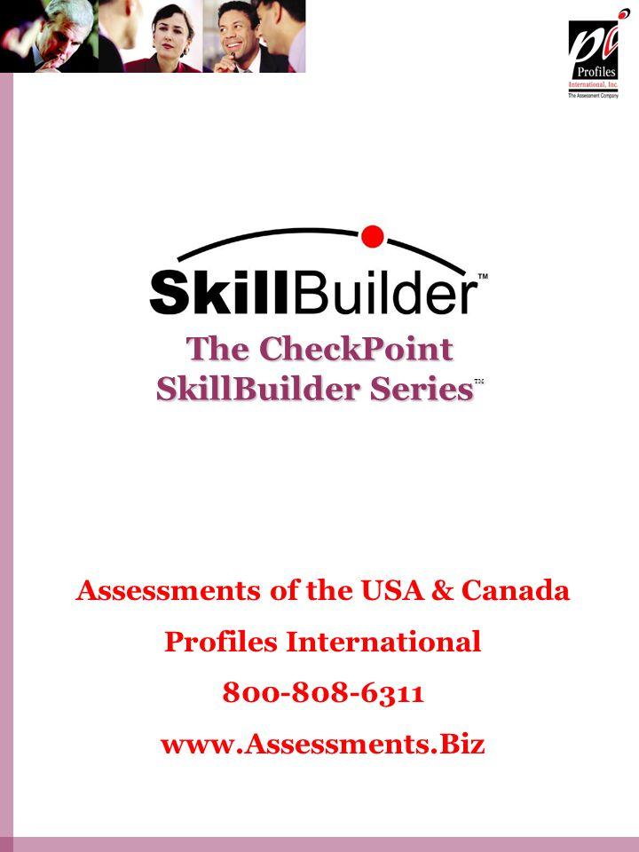 The CheckPoint SkillBuilder Series The CheckPoint SkillBuilder Series Assessments of the USA & Canada Profiles International 800-808-6311 www.Assessments.Biz