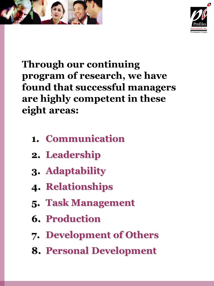 Through our continuing program of research, we have found that successful managers are highly competent in these eight areas: 1.Communication 2.Leadership 3.Adaptability 4.Relationships 5.Task Management 6.Production 7.Development of Others 8.Personal Development