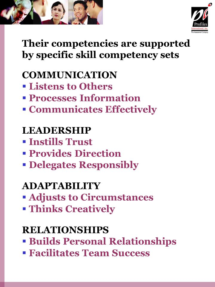 Their competencies are supported by specific skill competency sets COMMUNICATION Listens to Others Processes Information Communicates Effectively LEADERSHIP Instills Trust Provides Direction Delegates Responsibly ADAPTABILITY Adjusts to Circumstances Thinks Creatively RELATIONSHIPS Builds Personal Relationships Facilitates Team Success