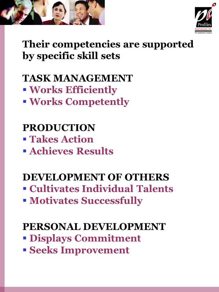 Their competencies are supported by specific skill sets PERSONAL DEVELOPMENT Displays Commitment Seeks Improvement TASK MANAGEMENT Works Efficiently Works Competently PRODUCTION Takes Action Achieves Results DEVELOPMENT OF OTHERS Cultivates Individual Talents Motivates Successfully