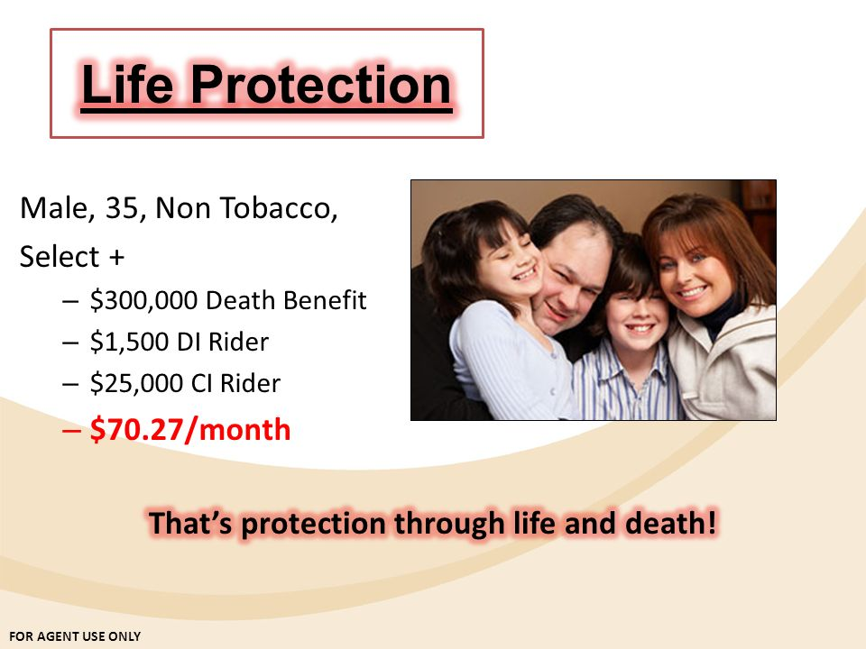FOR AGENT USE ONLY Male, 35, Non Tobacco, Select + – $300,000 Death Benefit – $1,500 DI Rider – $25,000 CI Rider – $70.27/month