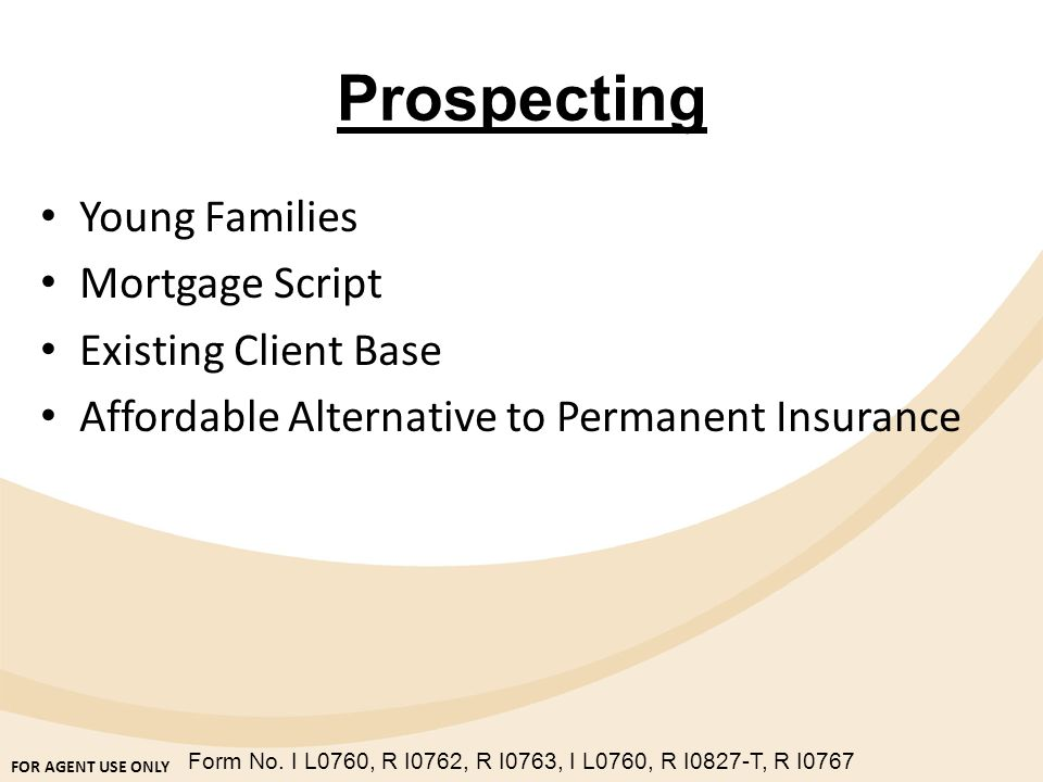FOR AGENT USE ONLY Form No. I L0760, R I0762, R I0763, I L0760, R I0827-T, R I0767 Prospecting Young Families Mortgage Script Existing Client Base Aff
