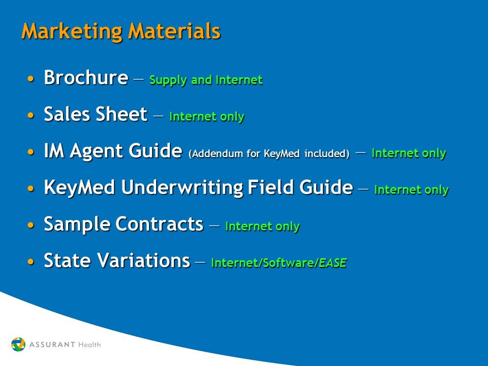Marketing Materials Brochure – Supply and InternetBrochure – Supply and Internet Sales Sheet – Internet onlySales Sheet – Internet only IM Agent Guide (Addendum for KeyMed included) – Internet onlyIM Agent Guide (Addendum for KeyMed included) – Internet only KeyMed Underwriting Field Guide – Internet onlyKeyMed Underwriting Field Guide – Internet only Sample Contracts – Internet onlySample Contracts – Internet only State Variations – Internet/Software/EASEState Variations – Internet/Software/EASE Brochure – Supply and InternetBrochure – Supply and Internet Sales Sheet – Internet onlySales Sheet – Internet only IM Agent Guide (Addendum for KeyMed included) – Internet onlyIM Agent Guide (Addendum for KeyMed included) – Internet only KeyMed Underwriting Field Guide – Internet onlyKeyMed Underwriting Field Guide – Internet only Sample Contracts – Internet onlySample Contracts – Internet only State Variations – Internet/Software/EASEState Variations – Internet/Software/EASE