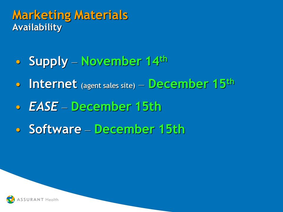 Marketing Materials Availability Supply – November 14 th Supply – November 14 th Internet (agent sales site) – December 15 th Internet (agent sales site) – December 15 th EASE – December 15th EASE – December 15th Software – December 15th Software – December 15th