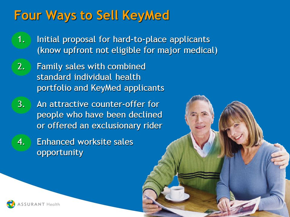 Four Ways to Sell KeyMed 1.Initial proposal for hard-to-place applicants (know upfront not eligible for major medical) 2.Family sales with combined standard individual health portfolio and KeyMed applicants 3.An attractive counter-offer for people who have been declined or offered an exclusionary rider 4.Enhanced worksite sales opportunity 1.Initial proposal for hard-to-place applicants (know upfront not eligible for major medical) 2.Family sales with combined standard individual health portfolio and KeyMed applicants 3.An attractive counter-offer for people who have been declined or offered an exclusionary rider 4.Enhanced worksite sales opportunity