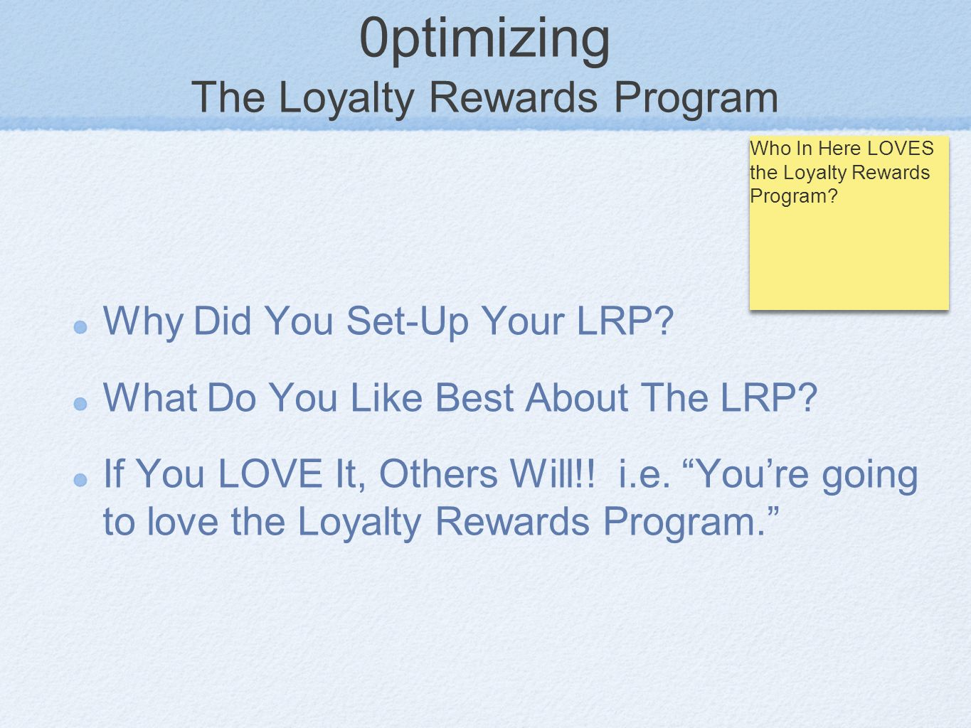 0ptimizing The Loyalty Rewards Program Why Did You Set-Up Your LRP? What Do You Like Best About The LRP? If You LOVE It, Others Will!! i.e. Youre goin