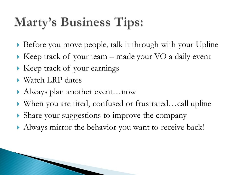 Before you move people, talk it through with your Upline Keep track of your team – made your VO a daily event Keep track of your earnings Watch LRP da