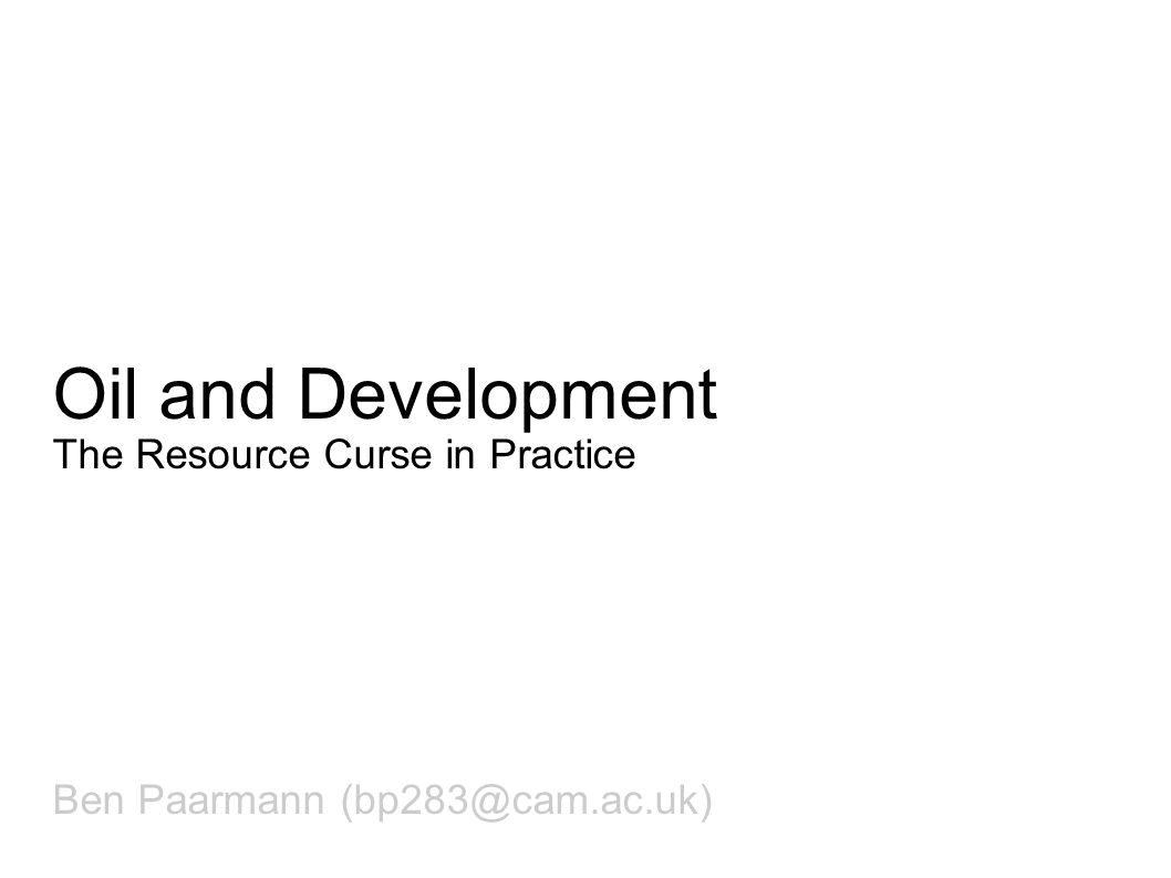 Oil and Development The Resource Curse in Practice Ben Paarmann (bp283@cam.ac.uk)