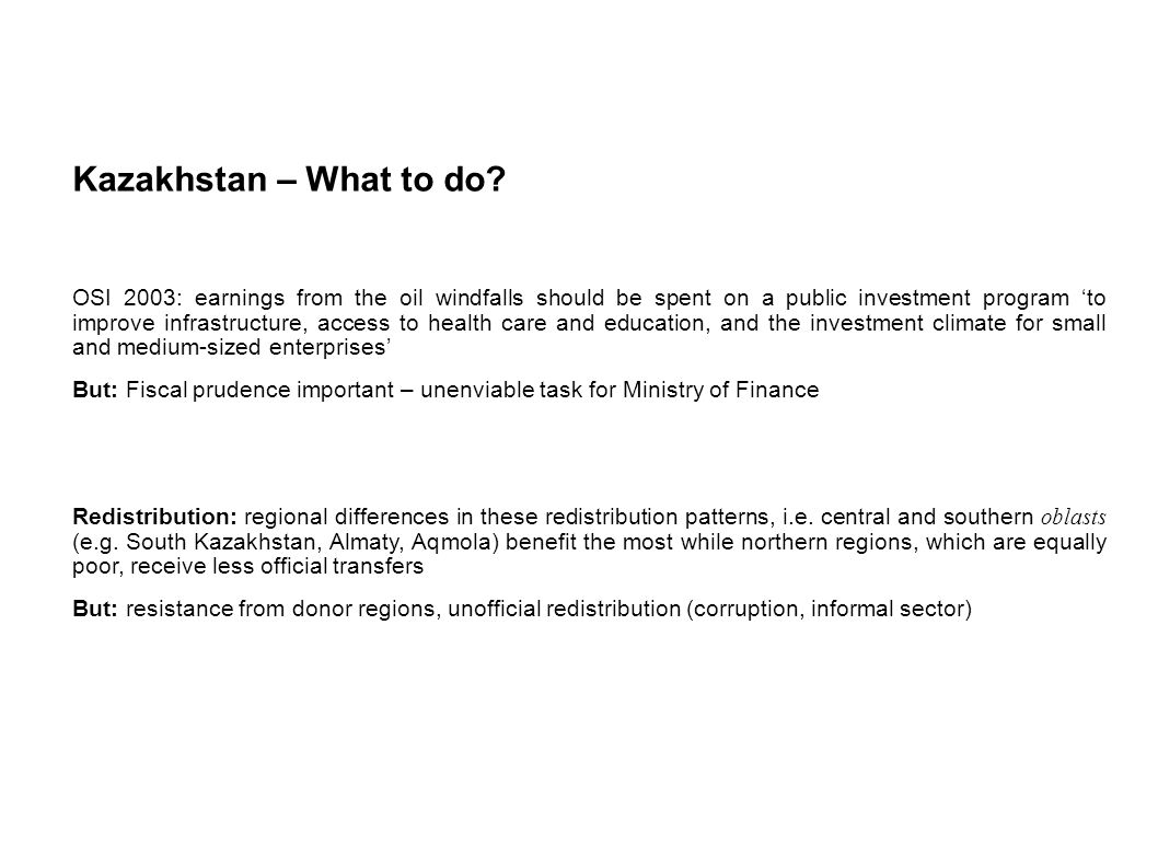 Kazakhstan – What to do? OSI 2003: earnings from the oil windfalls should be spent on a public investment program to improve infrastructure, access to