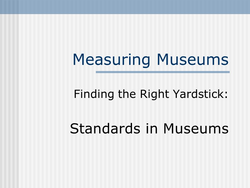 Measuring Museums Finding the Right Yardstick: Standards in Museums