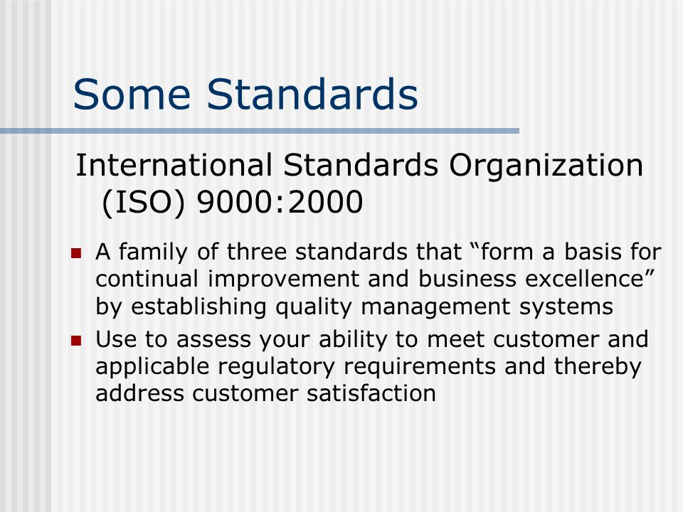 Some Standards International Standards Organization (ISO) 9000:2000 A family of three standards that form a basis for continual improvement and busine