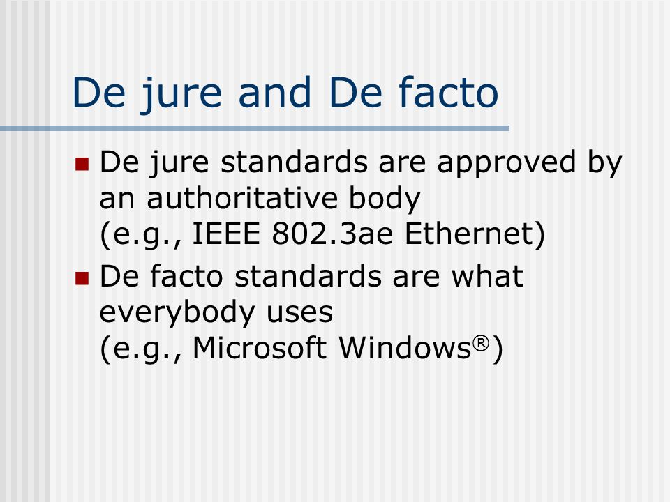 De jure and De facto De jure standards are approved by an authoritative body (e.g., IEEE 802.3ae Ethernet) De facto standards are what everybody uses (e.g., Microsoft Windows ® )
