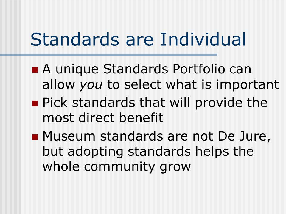 Standards are Individual A unique Standards Portfolio can allow you to select what is important Pick standards that will provide the most direct benefit Museum standards are not De Jure, but adopting standards helps the whole community grow