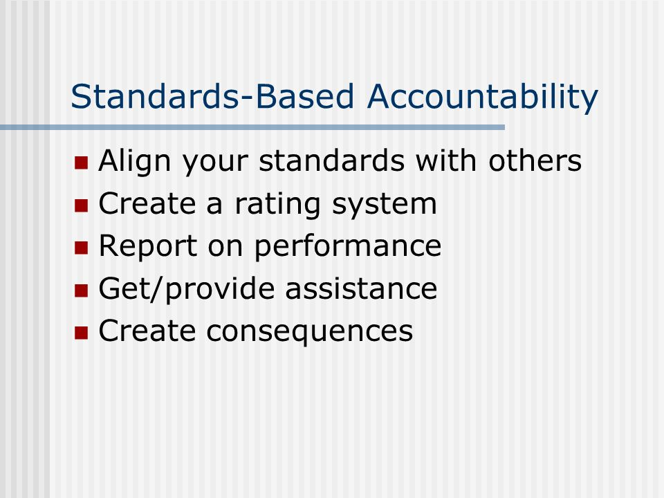 Standards-Based Accountability Align your standards with others Create a rating system Report on performance Get/provide assistance Create consequences