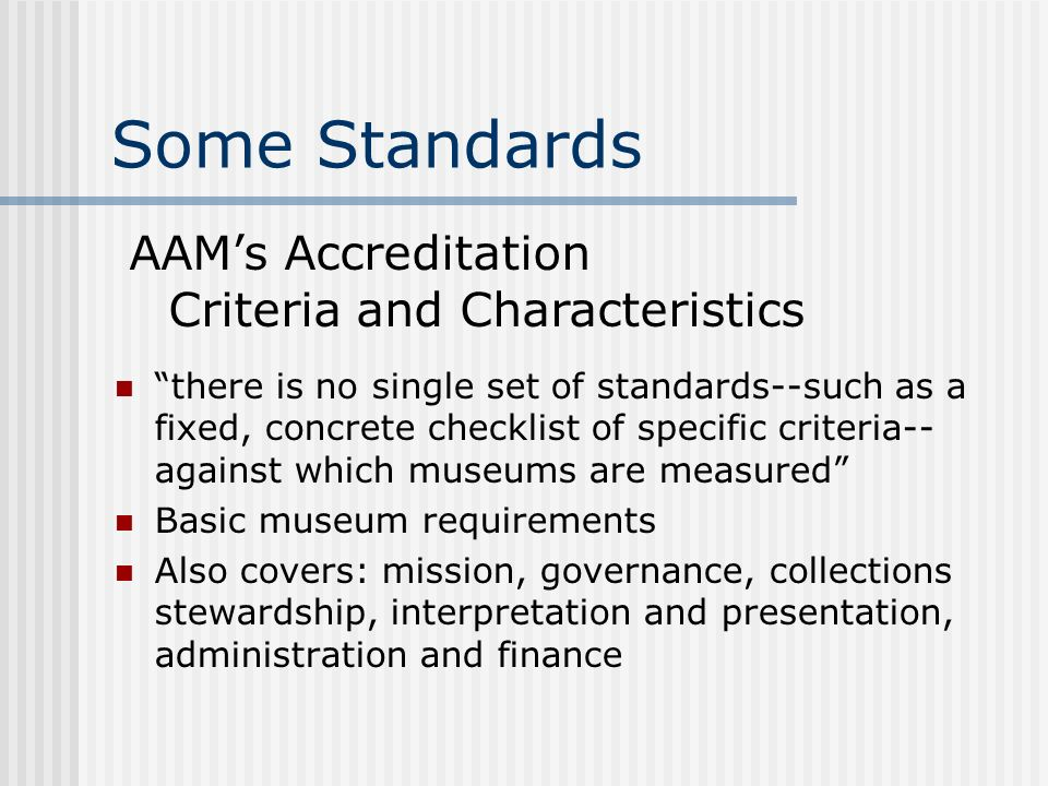 Some Standards there is no single set of standards--such as a fixed, concrete checklist of specific criteria-- against which museums are measured Basic museum requirements Also covers: mission, governance, collections stewardship, interpretation and presentation, administration and finance AAMs Accreditation Criteria and Characteristics
