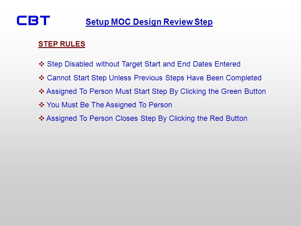 Setup MOC Design Review Step Step Disabled without Target Start and End Dates Entered Cannot Start Step Unless Previous Steps Have Been Completed Assigned To Person Must Start Step By Clicking the Green Button You Must Be The Assigned To Person Assigned To Person Closes Step By Clicking the Red Button STEP RULES