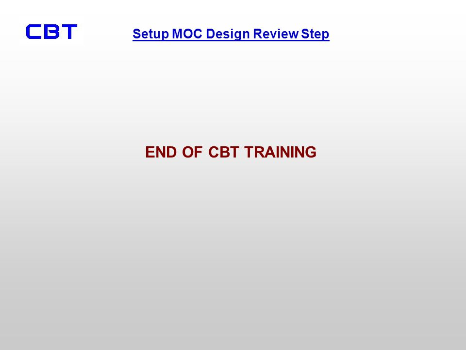 Setup MOC Design Review Step END OF CBT TRAINING
