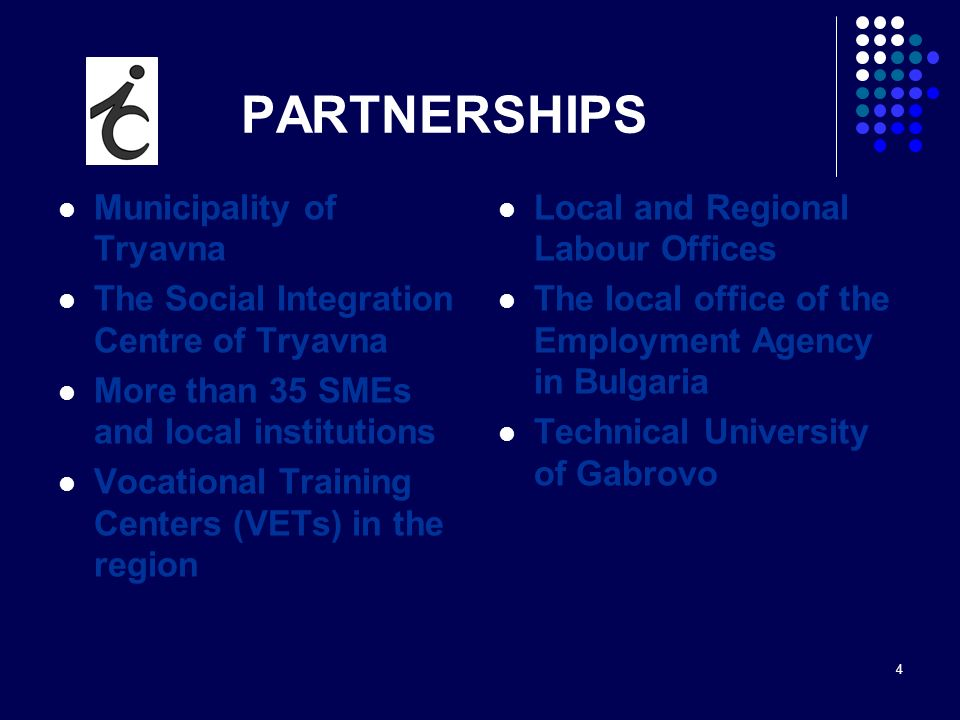 4 PARTNERSHIPS Municipality of Tryavna The Social Integration Centre of Tryavna More than 35 SMEs and local institutions Vocational Training Centers (
