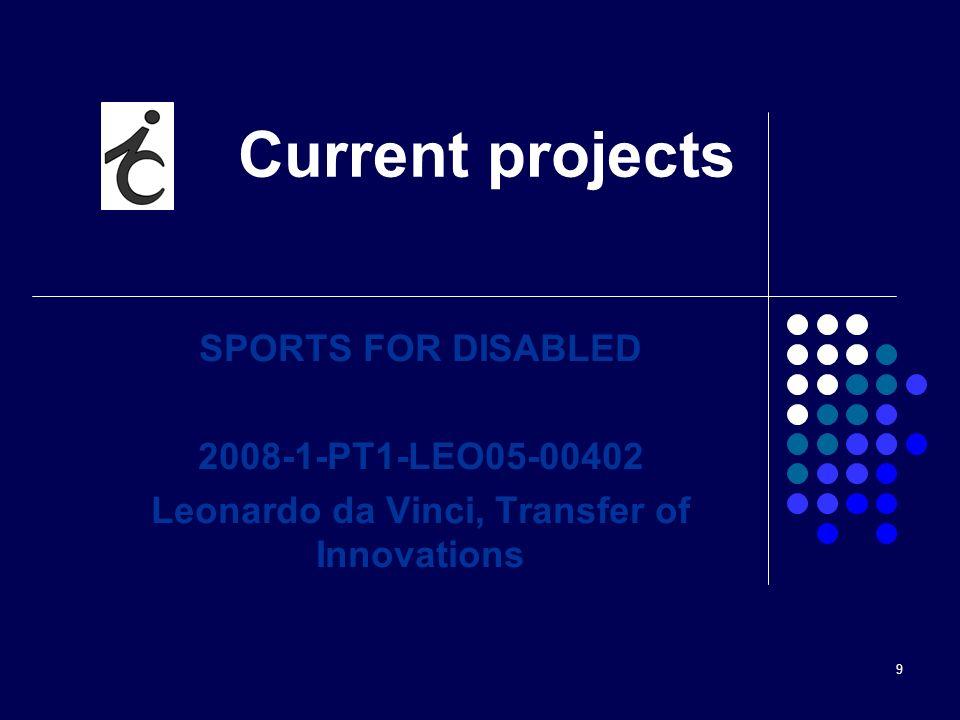 9 Current projects SPORTS FOR DISABLED 2008-1-PT1-LEO05-00402 Leonardo da Vinci, Transfer of Innovations