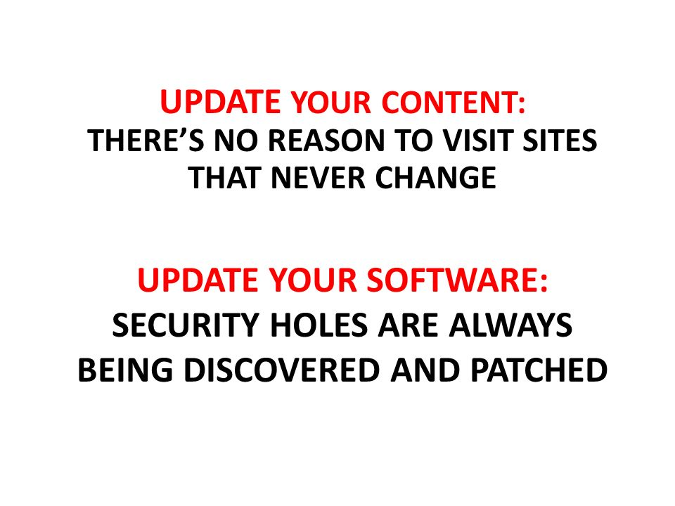 UPDATE YOUR SOFTWARE: SECURITY HOLES ARE ALWAYS BEING DISCOVERED AND PATCHED UPDATE YOUR CONTENT: THERES NO REASON TO VISIT SITES THAT NEVER CHANGE