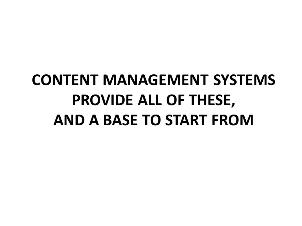 CONTENT MANAGEMENT SYSTEMS PROVIDE ALL OF THESE, AND A BASE TO START FROM