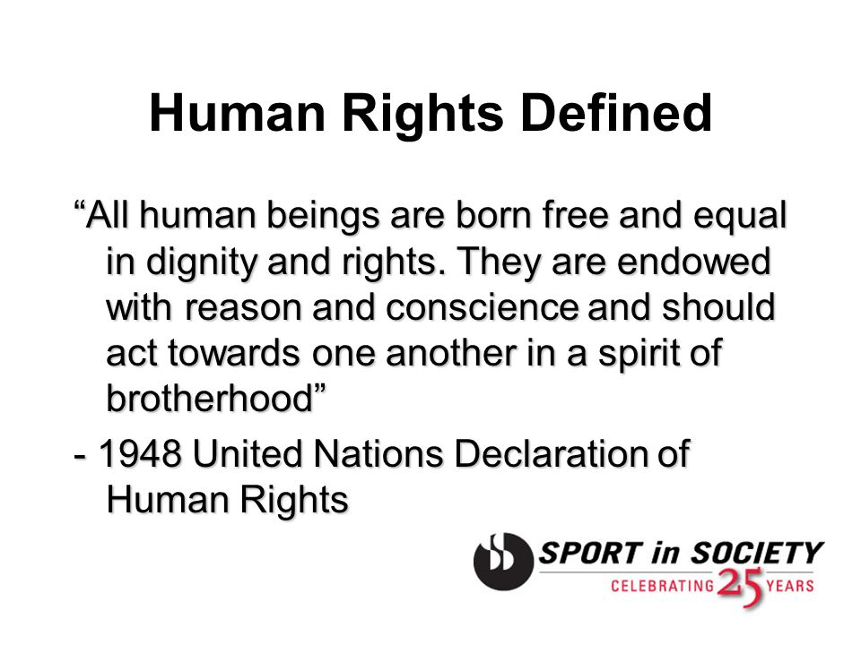 Human Rights Defined All human beings are born free and equal in dignity and rights. They are endowed with reason and conscience and should act toward