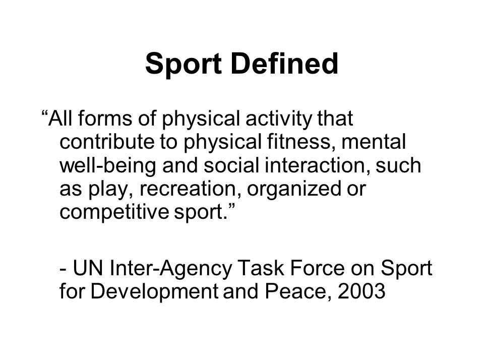 Sport Defined All forms of physical activity that contribute to physical fitness, mental well-being and social interaction, such as play, recreation,