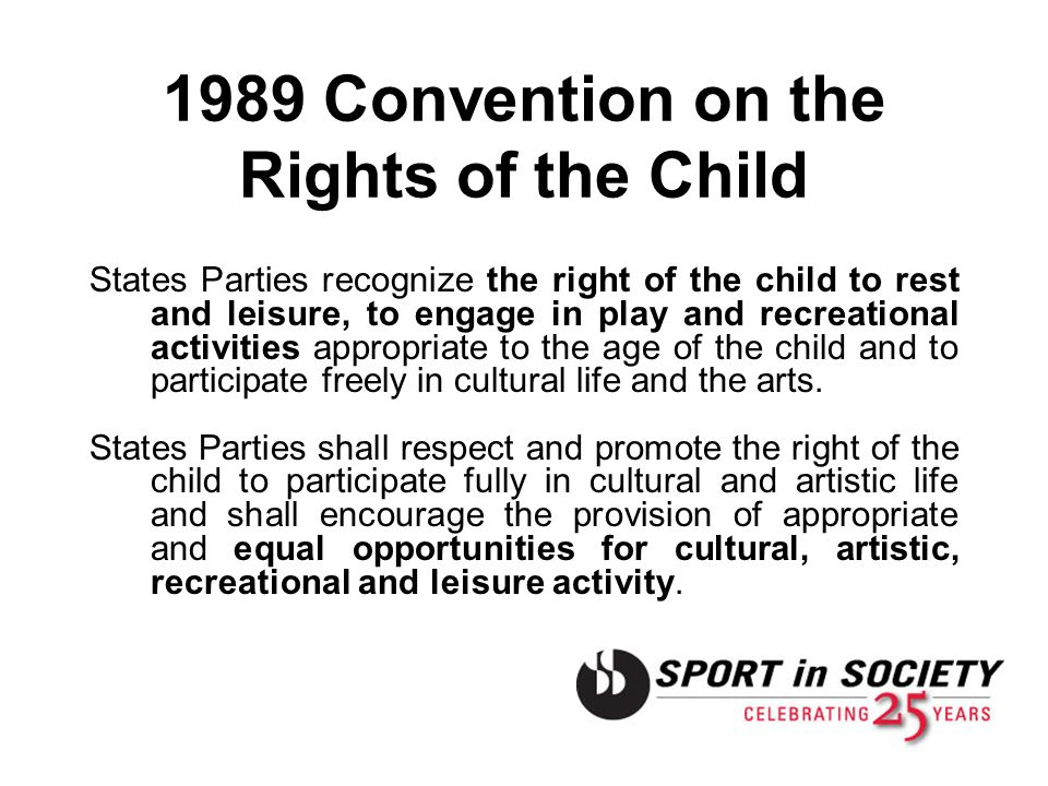 1989 Convention on the Rights of the Child States Parties recognize the right of the child to rest and leisure, to engage in play and recreational act