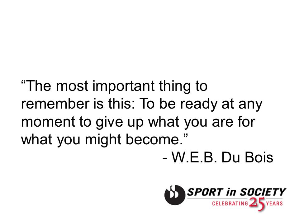 The most important thing to remember is this: To be ready at any moment to give up what you are for what you might become. - W.E.B. Du Bois