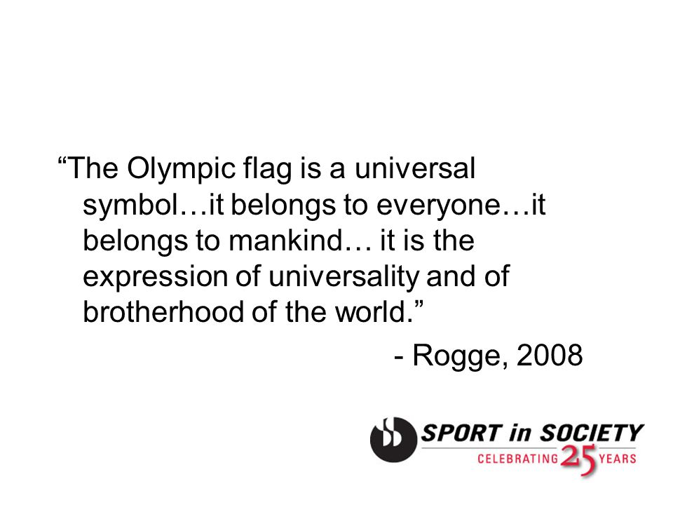 The Olympic flag is a universal symbol…it belongs to everyone…it belongs to mankind… it is the expression of universality and of brotherhood of the wo