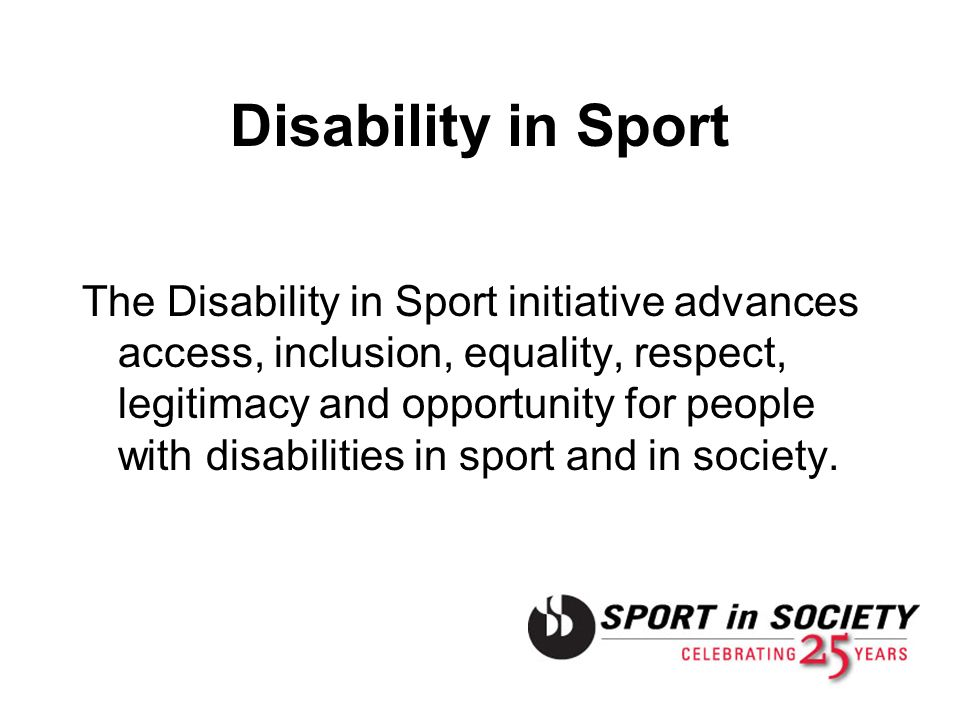 Disability in Sport The Disability in Sport initiative advances access, inclusion, equality, respect, legitimacy and opportunity for people with disab