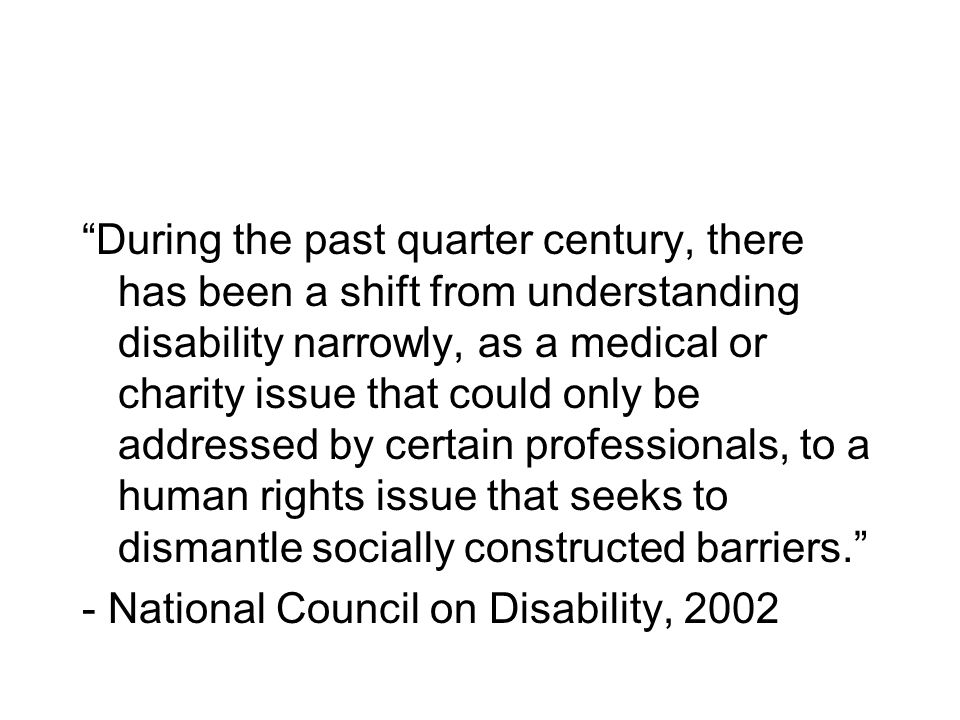 During the past quarter century, there has been a shift from understanding disability narrowly, as a medical or charity issue that could only be addre