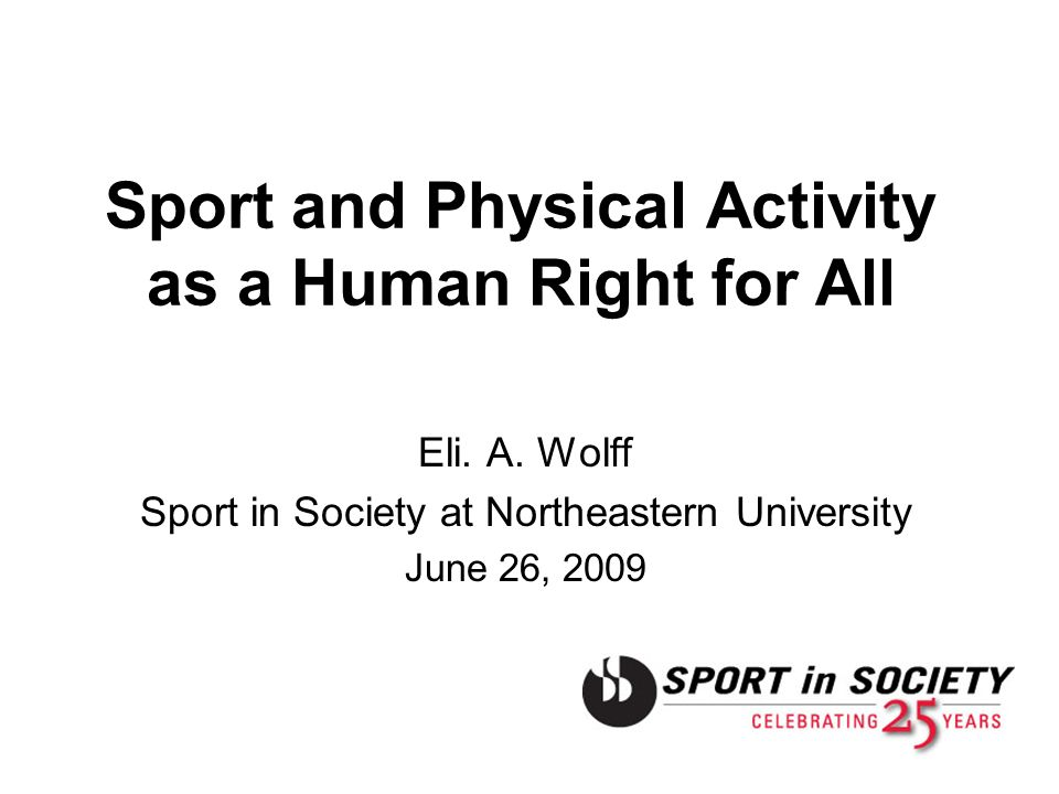 Sport and Physical Activity as a Human Right for All Eli. A. Wolff Sport in Society at Northeastern University June 26, 2009