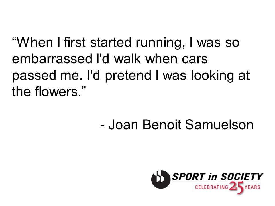 When I first started running, I was so embarrassed I'd walk when cars passed me. I'd pretend I was looking at the flowers. - Joan Benoit Samuelson
