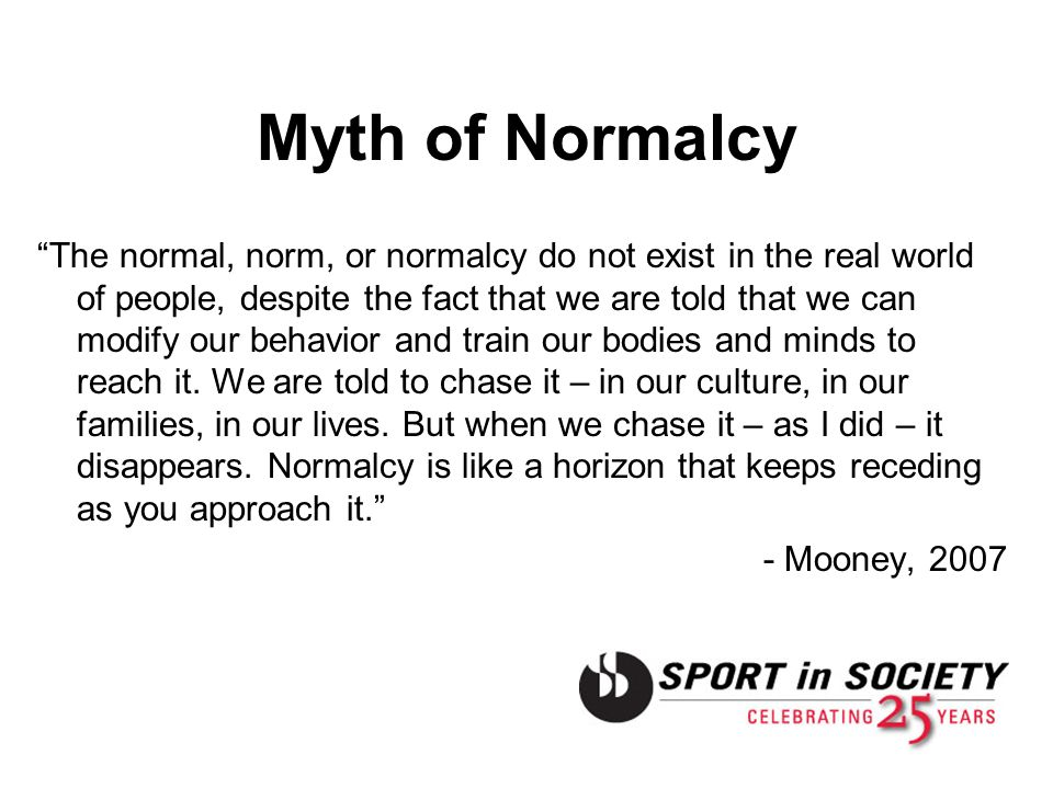 Myth of Normalcy The normal, norm, or normalcy do not exist in the real world of people, despite the fact that we are told that we can modify our beha