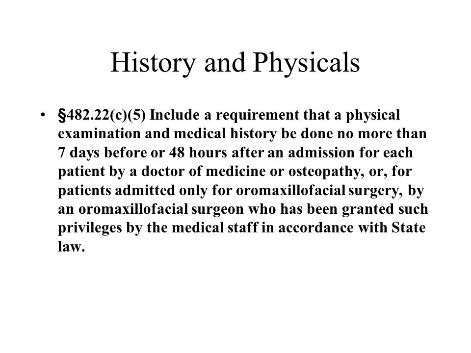 History and Physicals §482.22(c)(5) Include a requirement that a physical examination and medical history be done no more than 7 days before or 48 hou