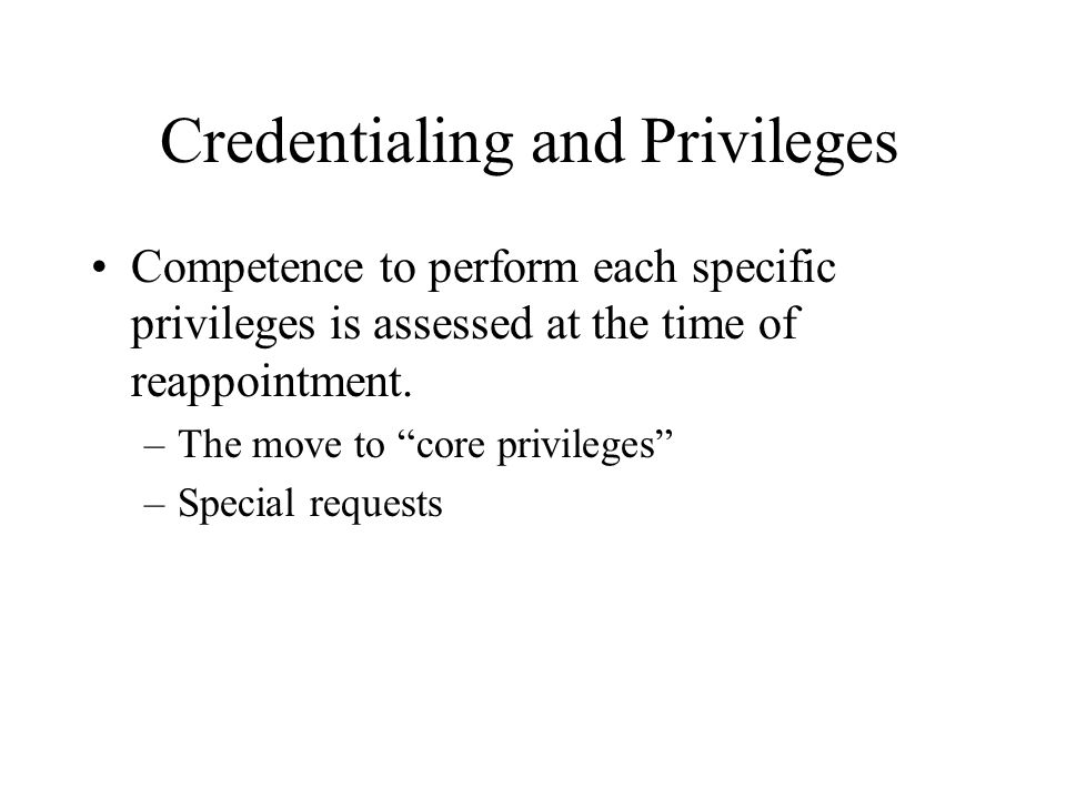Credentialing and Privileges Competence to perform each specific privileges is assessed at the time of reappointment. –The move to core privileges –Sp