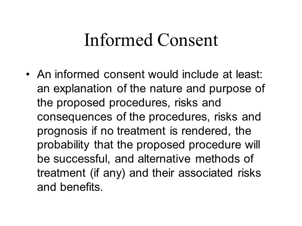 Informed Consent An informed consent would include at least: an explanation of the nature and purpose of the proposed procedures, risks and consequenc