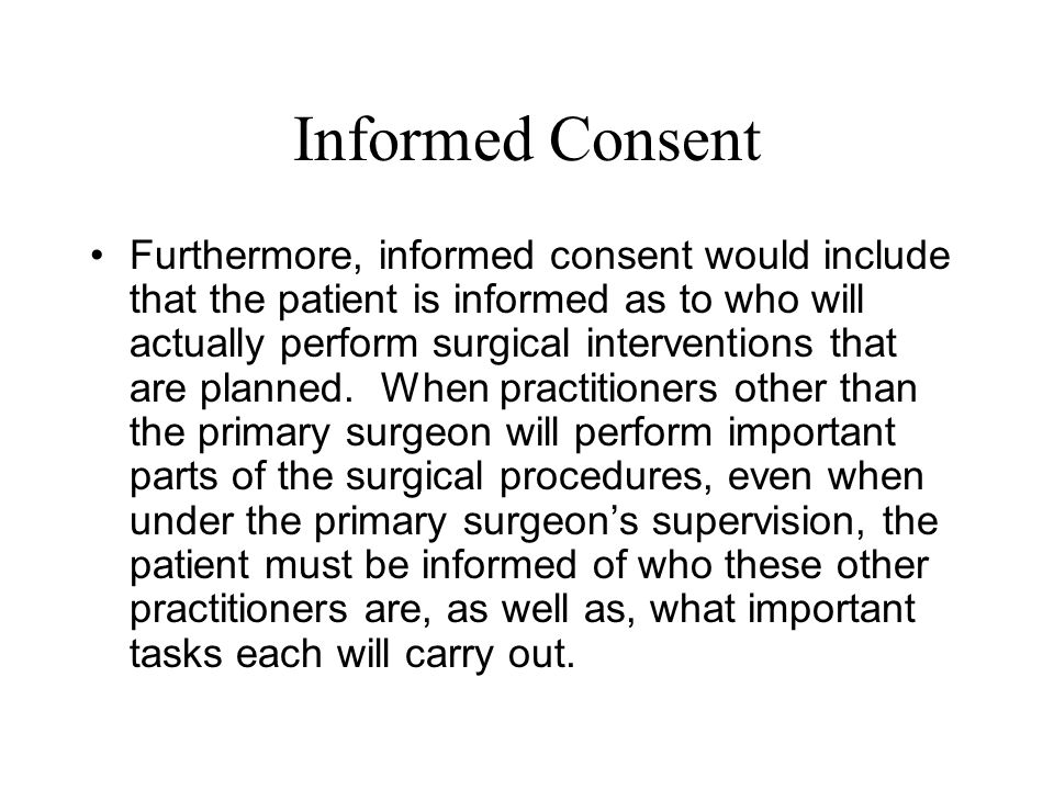 Informed Consent Furthermore, informed consent would include that the patient is informed as to who will actually perform surgical interventions that