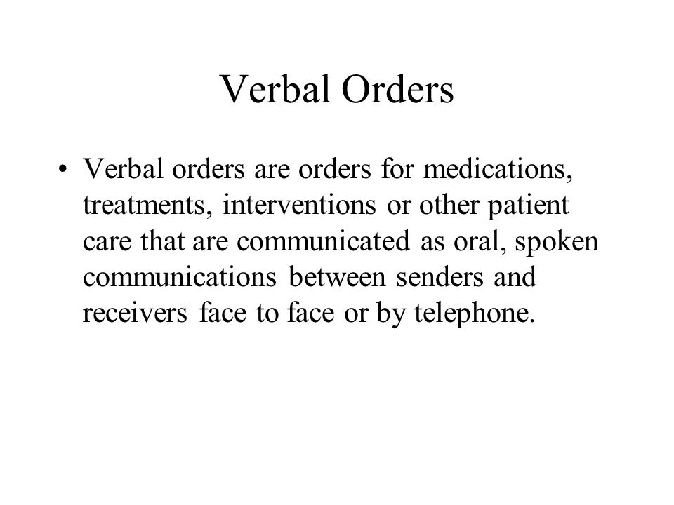 Verbal Orders Verbal communication of orders should be limited to urgent situations where immediate written or electronic communication is not feasible.