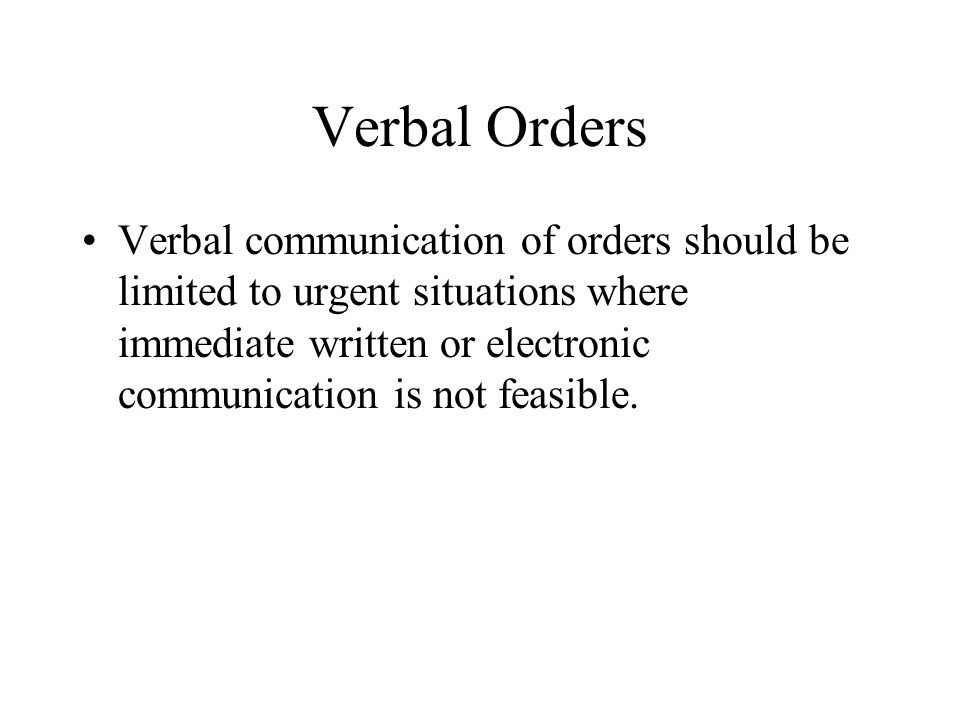 Verbal Orders Hospitals should establish policies and procedures that: Describe limitations or prohibitions on use of verbal orders; Provide a mechanism to ensure validity/authenticity of the prescriber; List the elements required for inclusion in a complete verbal order; Describe situations in which verbal orders may be used; List and define the individuals who may send and receive verbal orders; and Provide guidelines for clear and effective communication of verbal orders.